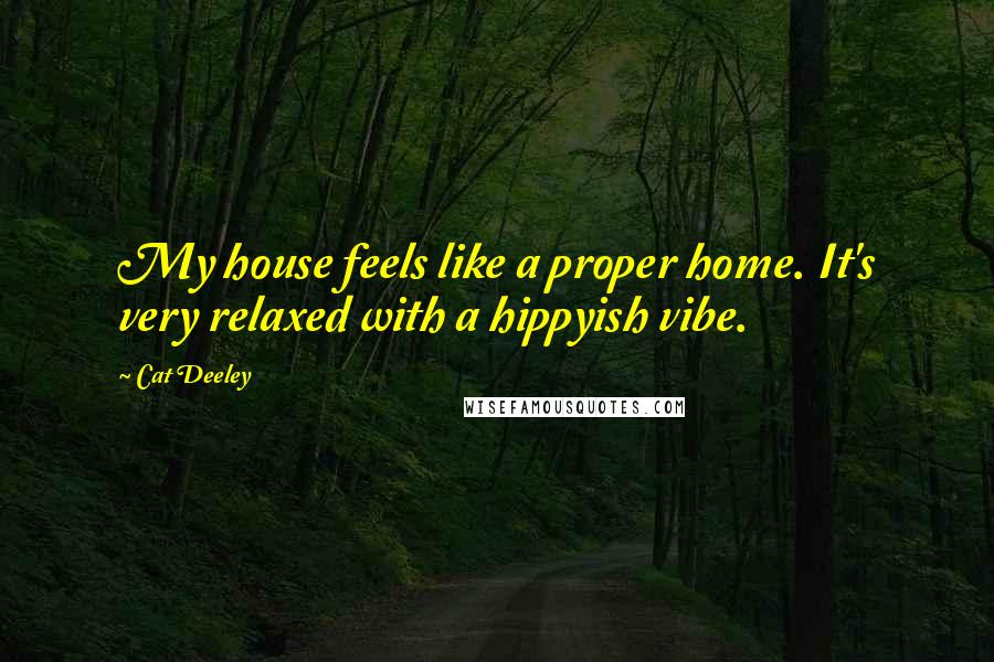 Cat Deeley quotes: My house feels like a proper home. It's very relaxed with a hippyish vibe.