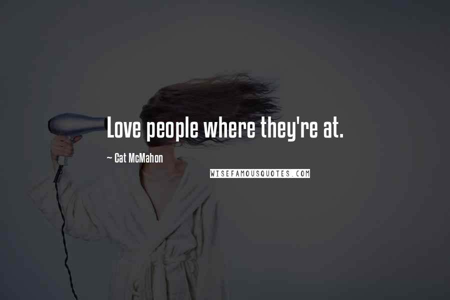 Cat McMahon quotes: Love people where they're at.