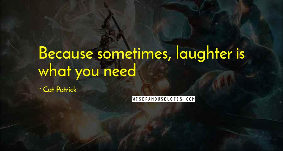 Cat Patrick quotes: Because sometimes, laughter is what you need