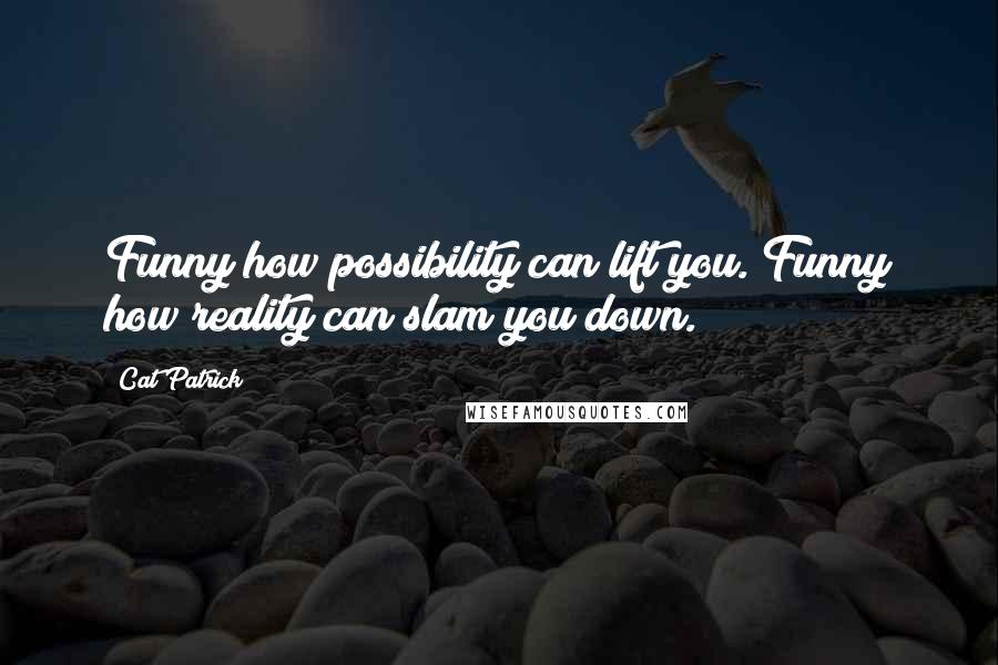 Cat Patrick quotes: Funny how possibility can lift you. Funny how reality can slam you down.