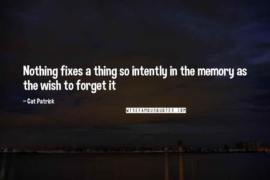 Cat Patrick quotes: Nothing fixes a thing so intently in the memory as the wish to forget it