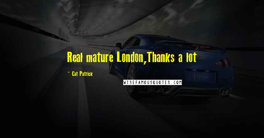 Cat Patrick quotes: Real mature London,Thanks a lot