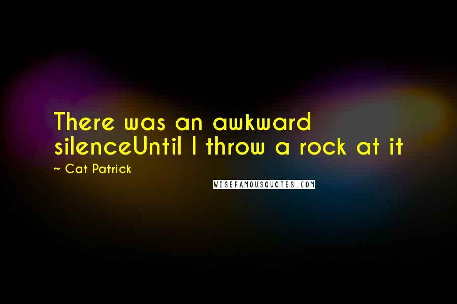 Cat Patrick quotes: There was an awkward silenceUntil I throw a rock at it