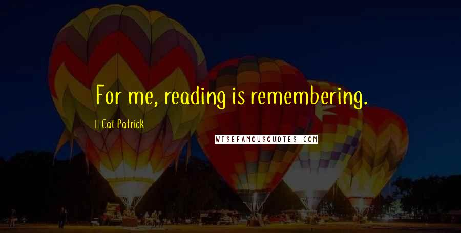 Cat Patrick quotes: For me, reading is remembering.