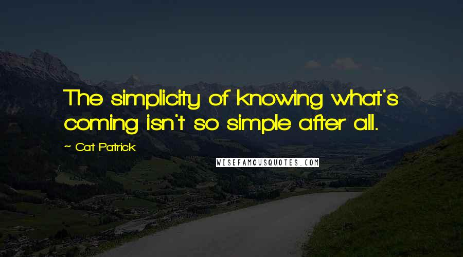 Cat Patrick quotes: The simplicity of knowing what's coming isn't so simple after all.