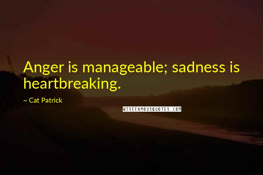 Cat Patrick quotes: Anger is manageable; sadness is heartbreaking.