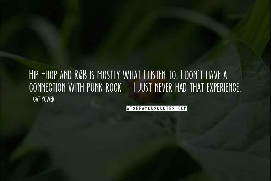 Cat Power quotes: Hip-hop and R&B is mostly what I listen to. I don't have a connection with punk rock - I just never had that experience.