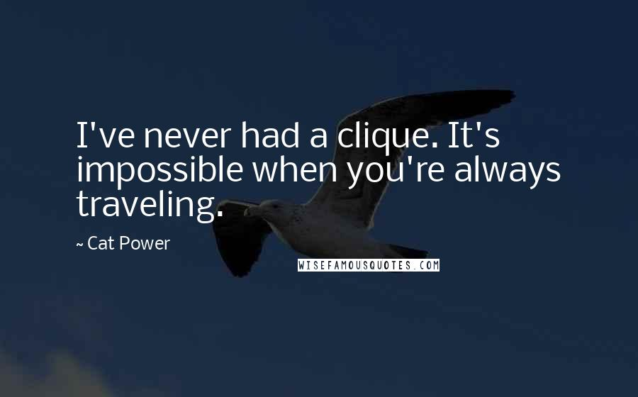 Cat Power quotes: I've never had a clique. It's impossible when you're always traveling.