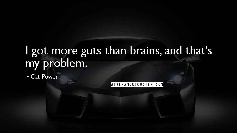 Cat Power quotes: I got more guts than brains, and that's my problem.