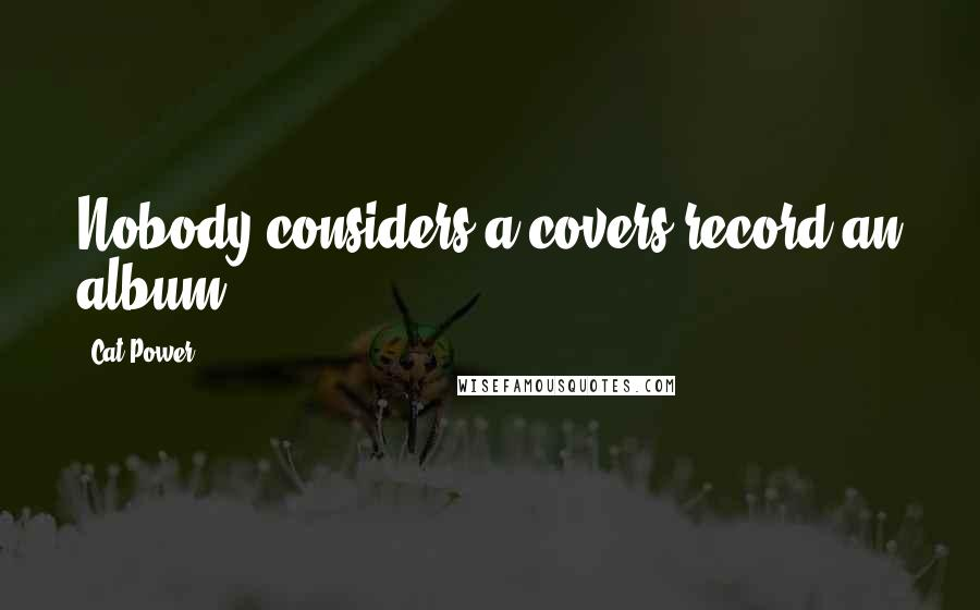 Cat Power quotes: Nobody considers a covers record an album.