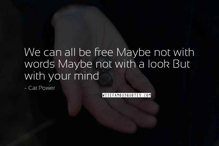 Cat Power quotes: We can all be free Maybe not with words Maybe not with a look But with your mind