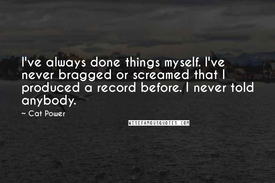 Cat Power quotes: I've always done things myself. I've never bragged or screamed that I produced a record before. I never told anybody.