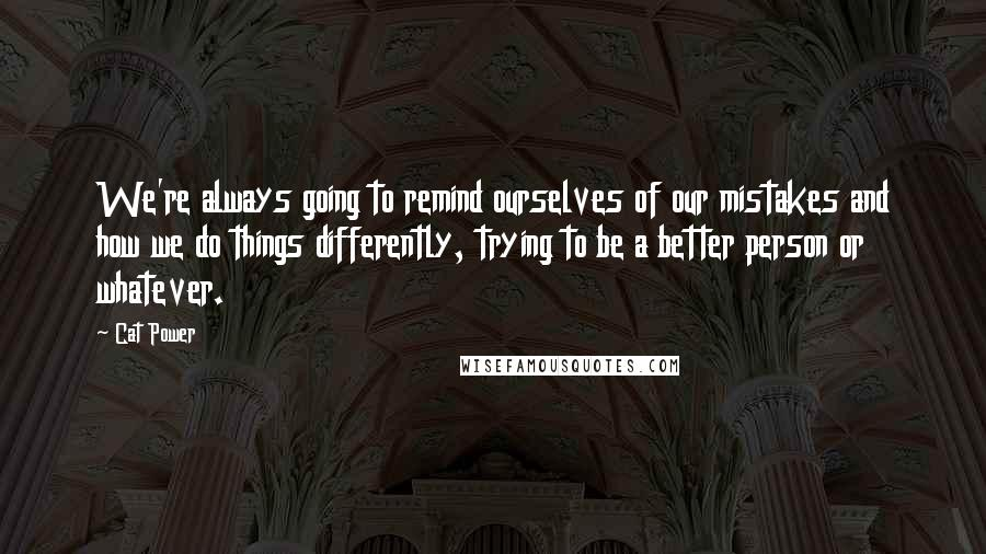 Cat Power quotes: We're always going to remind ourselves of our mistakes and how we do things differently, trying to be a better person or whatever.
