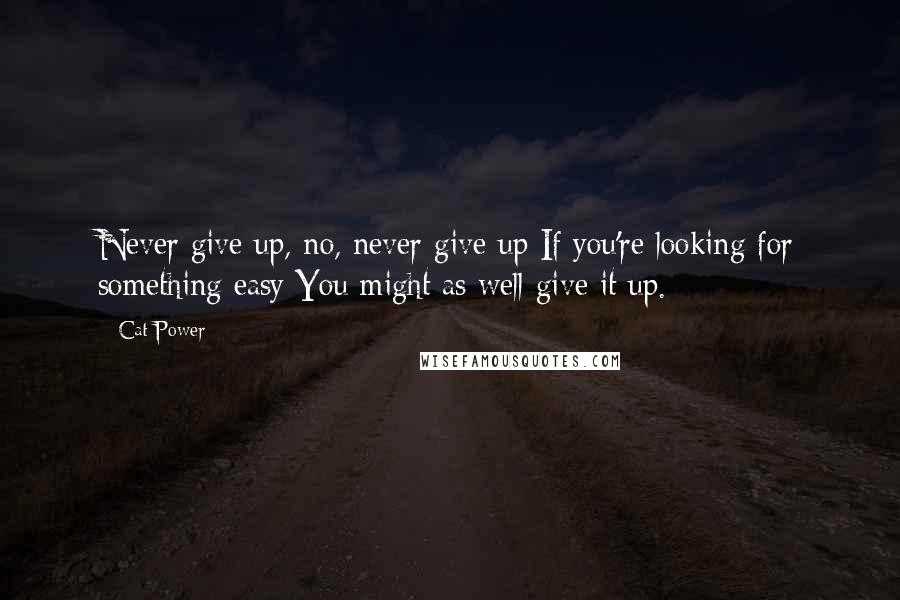 Cat Power quotes: Never give up, no, never give up If you're looking for something easy You might as well give it up.