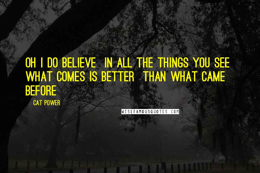 Cat Power quotes: Oh I do believe In all the things you see What comes is better Than what came before