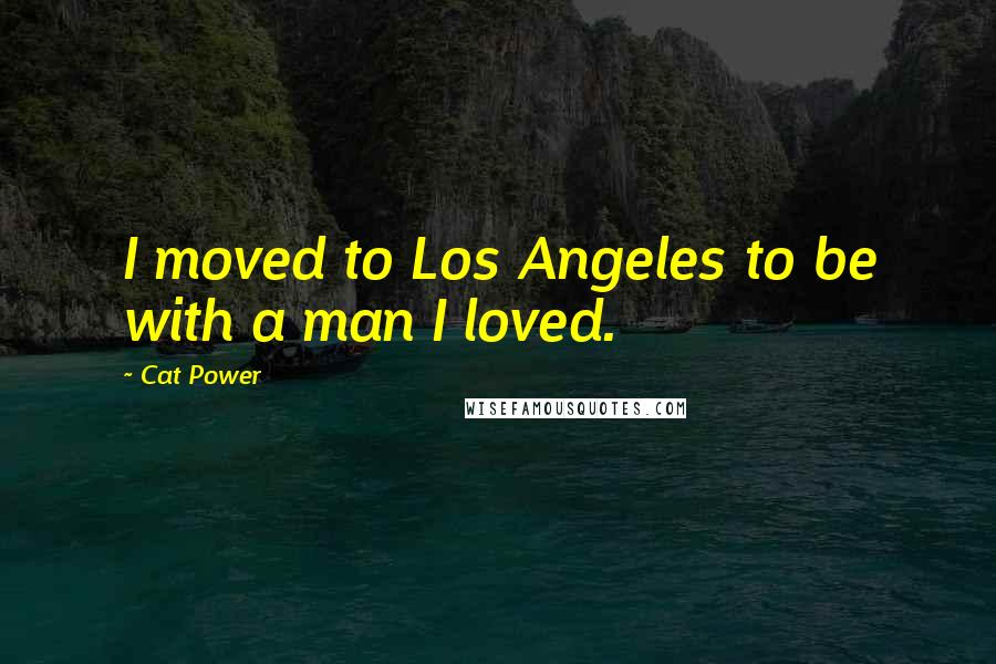 Cat Power quotes: I moved to Los Angeles to be with a man I loved.