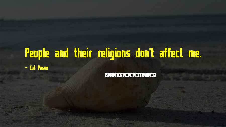 Cat Power quotes: People and their religions don't affect me.