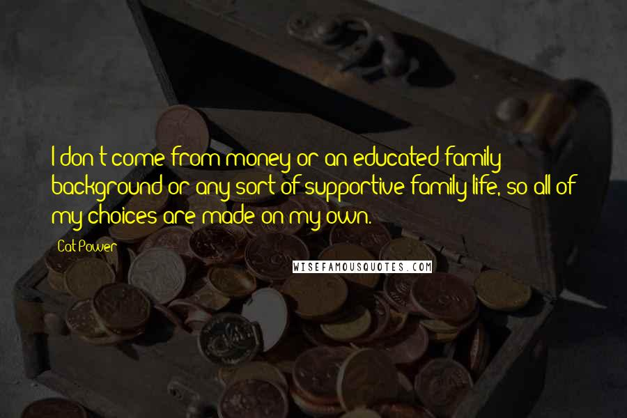 Cat Power quotes: I don't come from money or an educated family background or any sort of supportive family life, so all of my choices are made on my own.