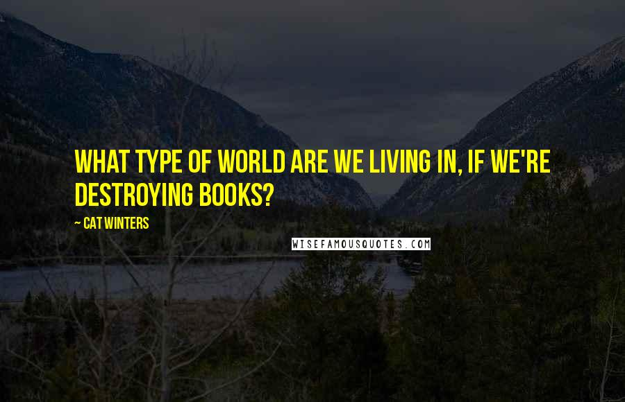 Cat Winters quotes: What type of world are we living in, if we're destroying books?