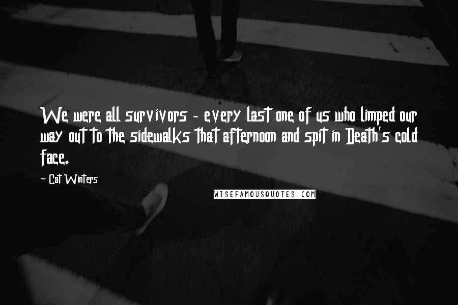 Cat Winters quotes: We were all survivors - every last one of us who limped our way out to the sidewalks that afternoon and spit in Death's cold face.