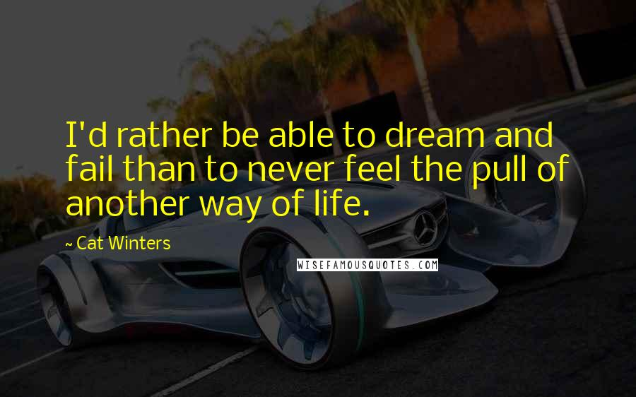 Cat Winters quotes: I'd rather be able to dream and fail than to never feel the pull of another way of life.