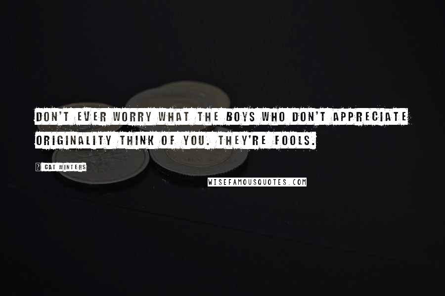Cat Winters quotes: Don't ever worry what the boys who don't appreciate originality think of you. They're fools.