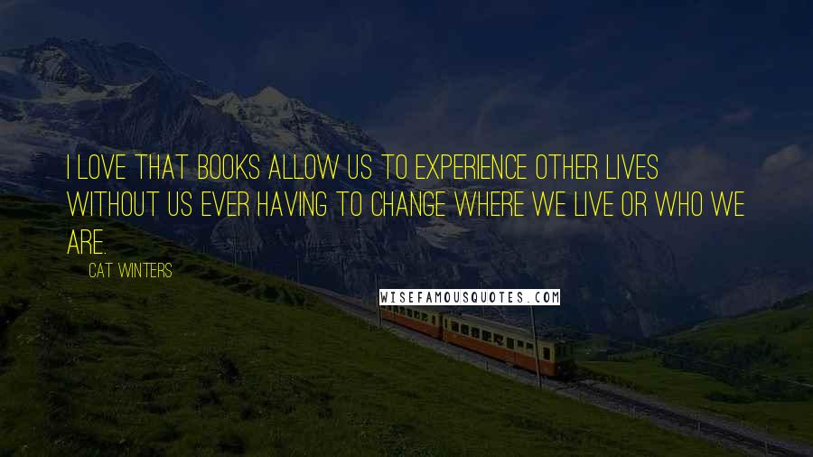 Cat Winters quotes: I love that books allow us to experience other lives without us ever having to change where we live or who we are.