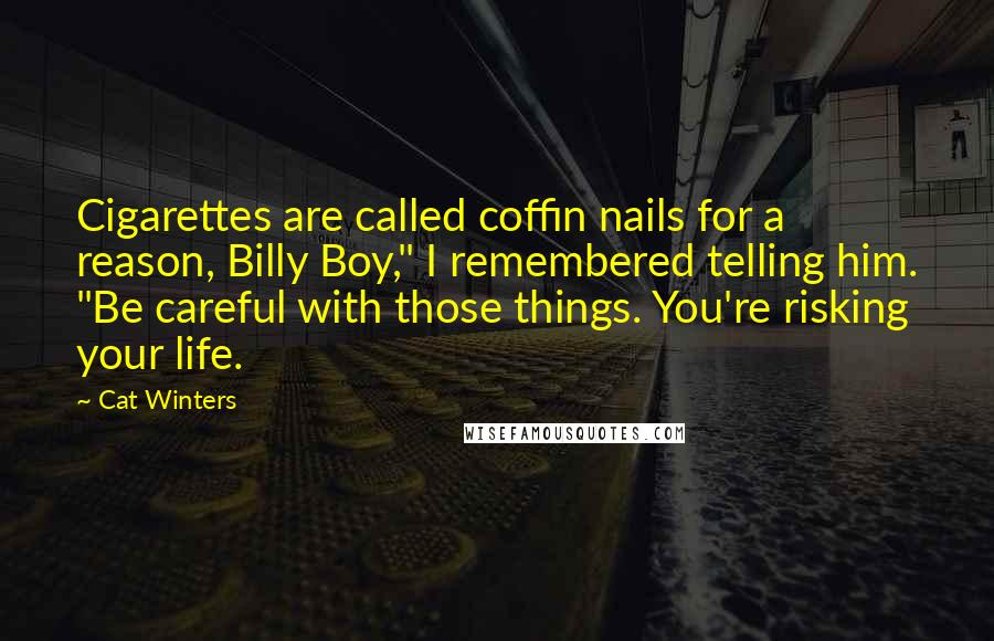 "Cat Winters quotes: Cigarettes are called coffin nails for a reason, Billy Boy,"" I remembered telling him. ""Be careful with those things. You're risking your life."