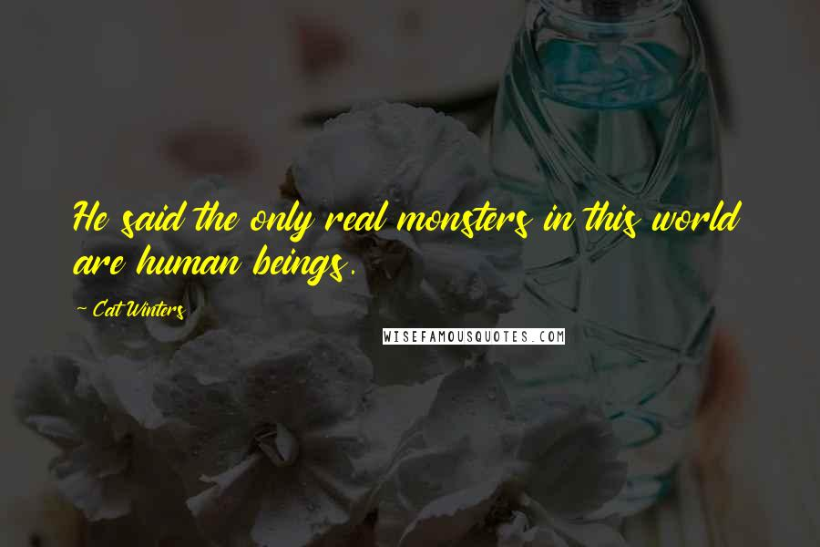 Cat Winters quotes: He said the only real monsters in this world are human beings.