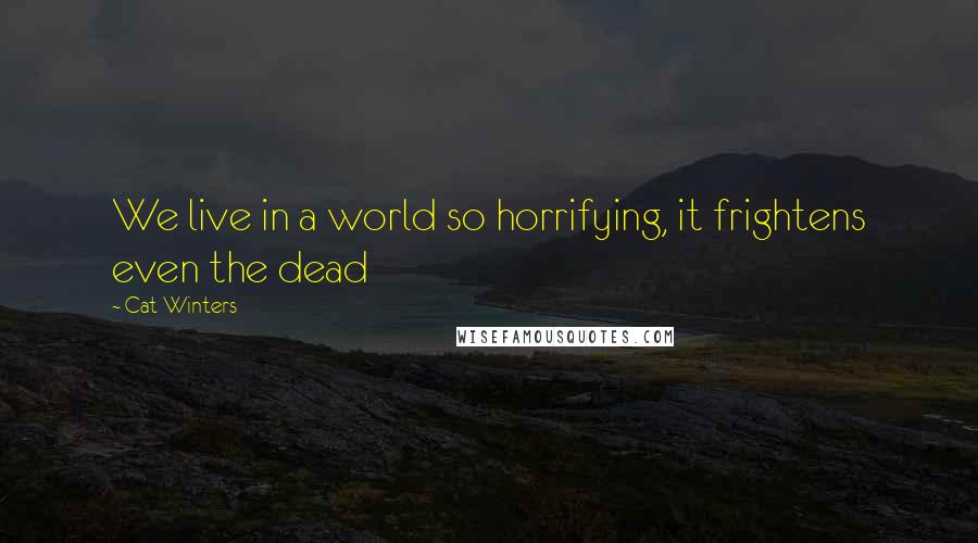 Cat Winters quotes: We live in a world so horrifying, it frightens even the dead