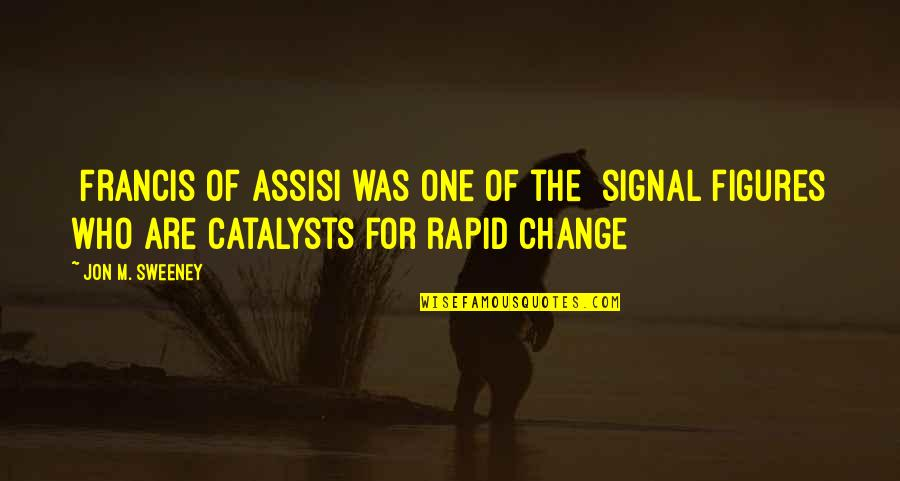 Catalysts Quotes By Jon M. Sweeney: [Francis of Assisi was one of the] signal