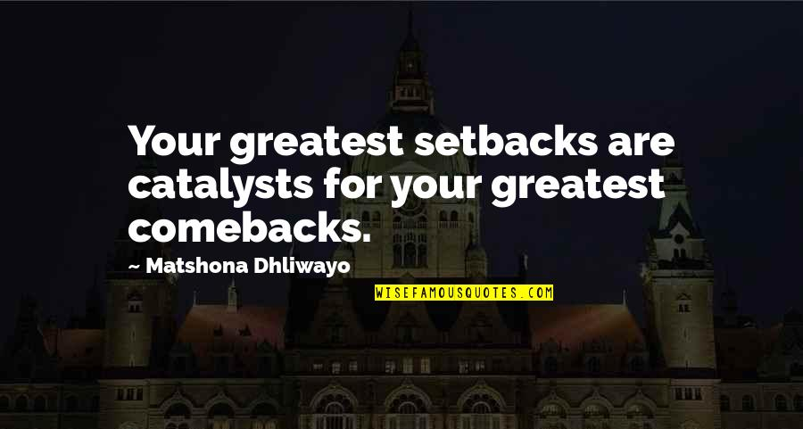 Catalysts Quotes By Matshona Dhliwayo: Your greatest setbacks are catalysts for your greatest