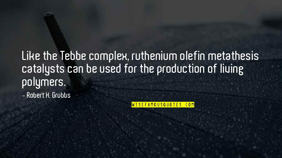 Catalysts Quotes By Robert H. Grubbs: Like the Tebbe complex, ruthenium olefin metathesis catalysts