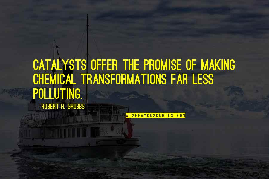 Catalysts Quotes By Robert H. Grubbs: Catalysts offer the promise of making chemical transformations