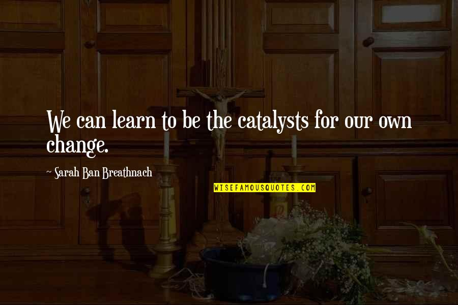 Catalysts Quotes By Sarah Ban Breathnach: We can learn to be the catalysts for