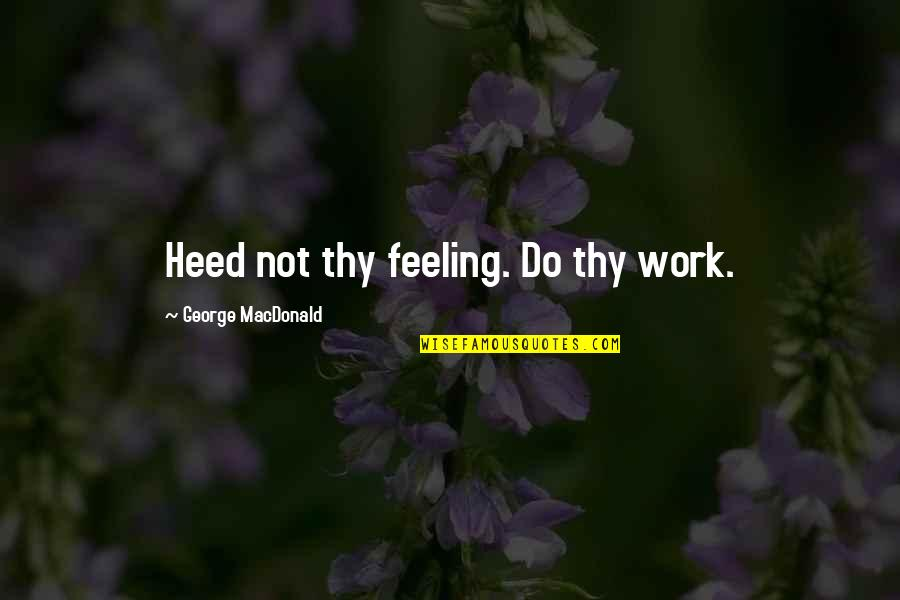 Catastrophe Bond Quotes By George MacDonald: Heed not thy feeling. Do thy work.