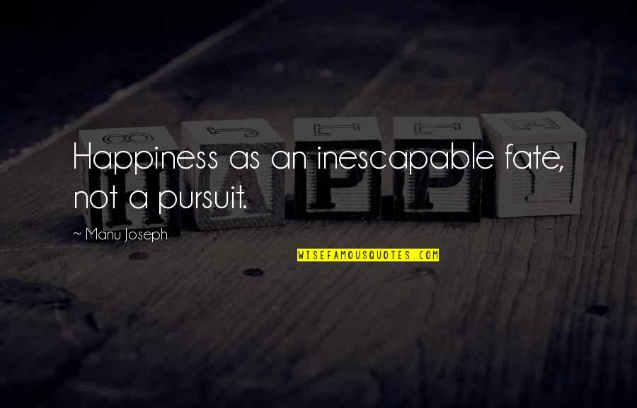 Catatan Harian Si Boy 2011 Quotes By Manu Joseph: Happiness as an inescapable fate, not a pursuit.