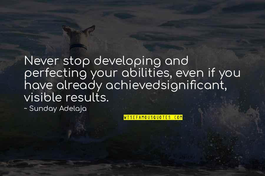 Catatan Harian Si Boy 2011 Quotes By Sunday Adelaja: Never stop developing and perfecting your abilities, even