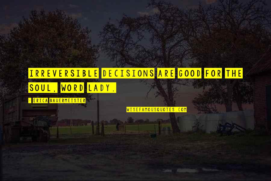 Catcalls Quotes By Erica Bauermeister: Irreversible decisions are good for the soul, word
