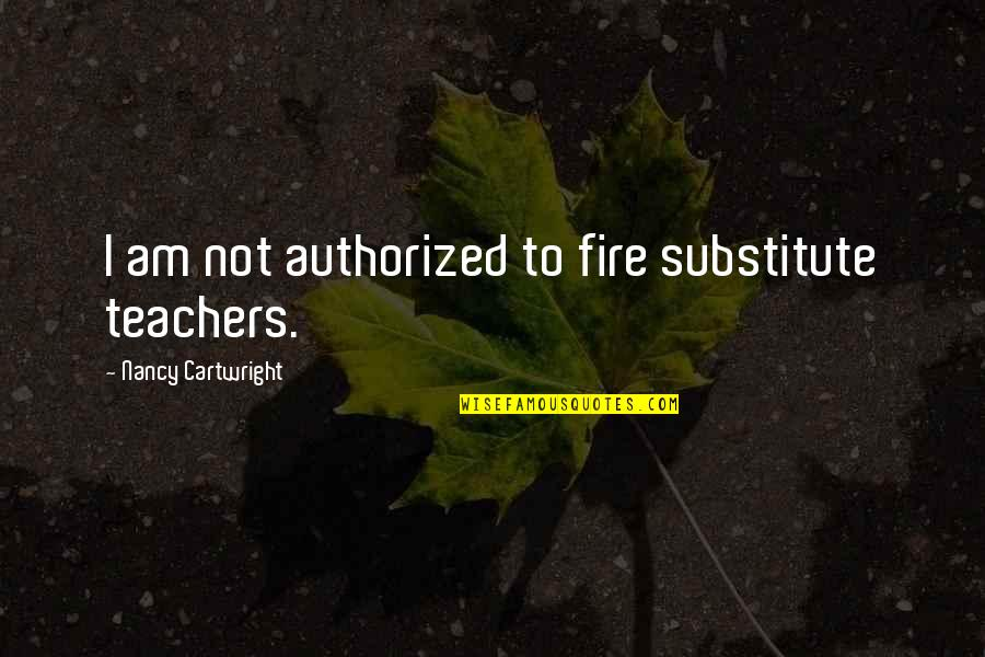 Catcalls Quotes By Nancy Cartwright: I am not authorized to fire substitute teachers.