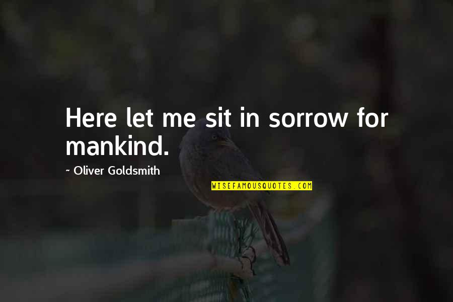 Catcalls Quotes By Oliver Goldsmith: Here let me sit in sorrow for mankind.