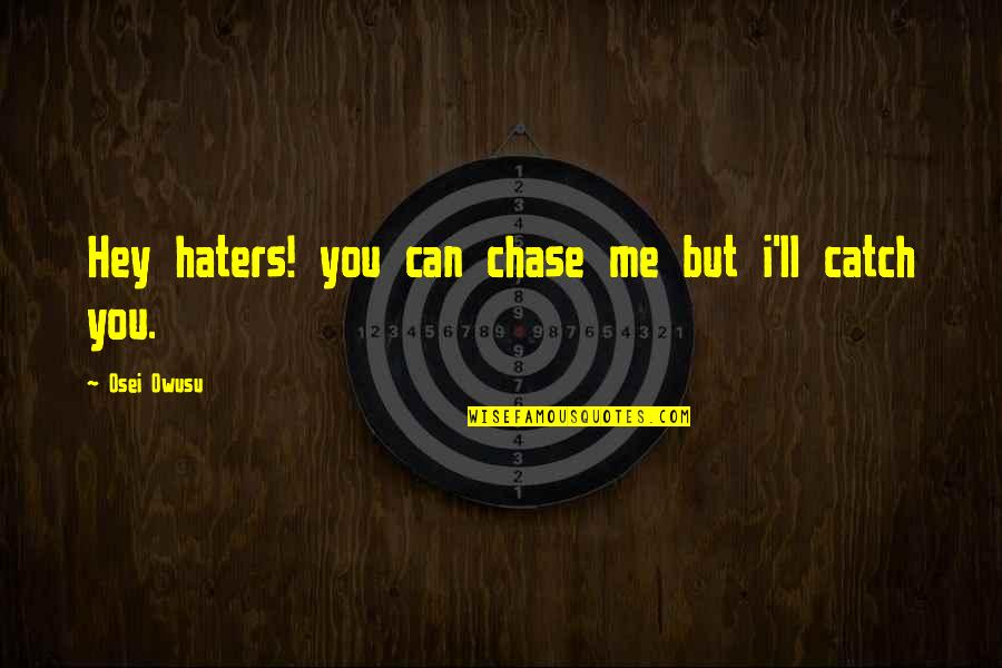 Catch Me If U Can Quotes By Osei Owusu: Hey haters! you can chase me but i'll