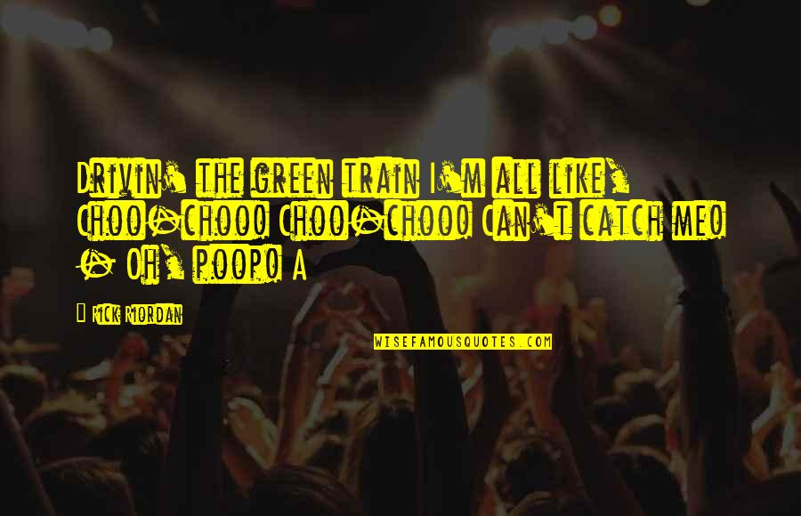 Catch Me If U Can Quotes By Rick Riordan: Drivin' the green train I'm all like, Choo-choo!