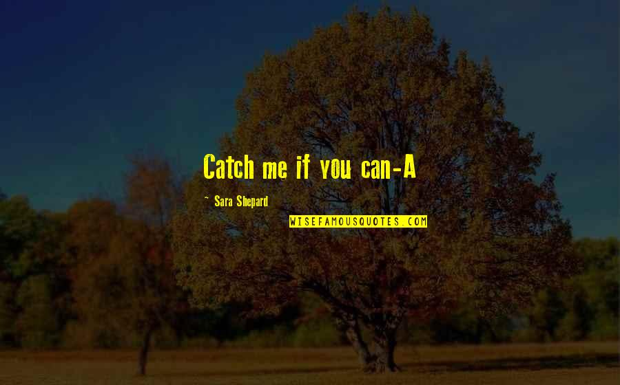 Catch Me If U Can Quotes By Sara Shepard: Catch me if you can-A