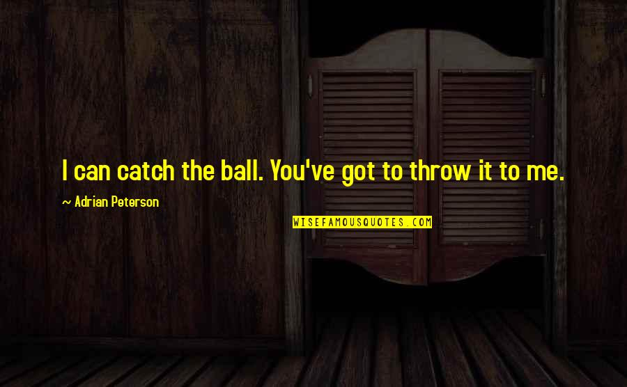 Catch Me If You Can Quotes By Adrian Peterson: I can catch the ball. You've got to