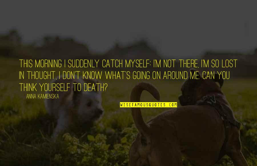 Catch Me If You Can Quotes By Anna Kamienska: This morning I suddenly catch myself: I'm not