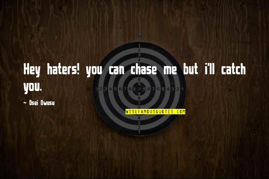 Catch Me If You Can Quotes By Osei Owusu: Hey haters! you can chase me but i'll