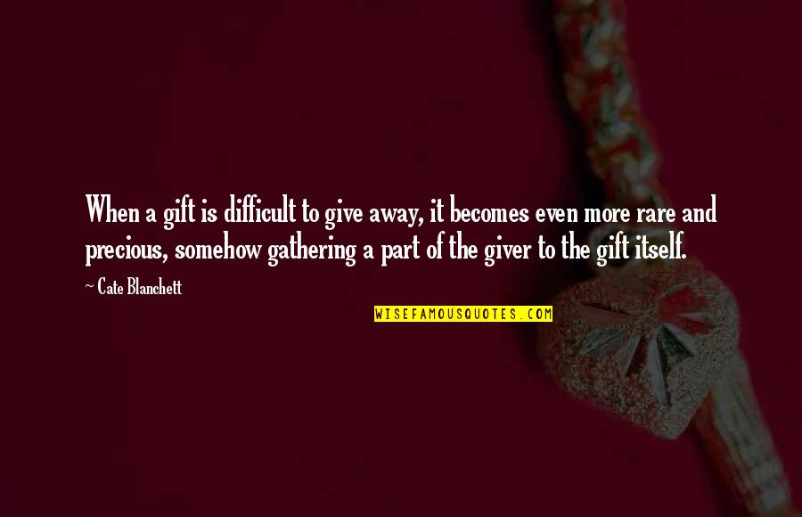 Cate Blanchett Best Quotes By Cate Blanchett: When a gift is difficult to give away,