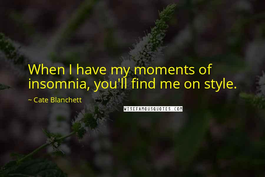 Cate Blanchett quotes: When I have my moments of insomnia, you'll find me on style.