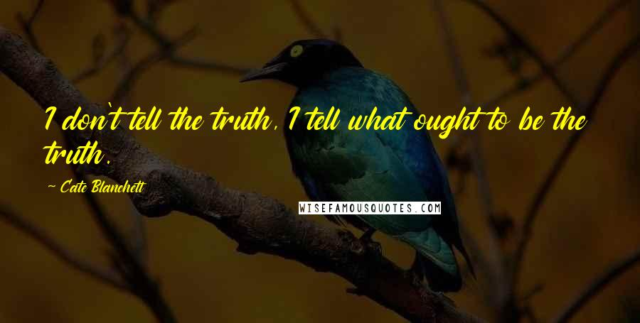 Cate Blanchett quotes: I don't tell the truth, I tell what ought to be the truth.
